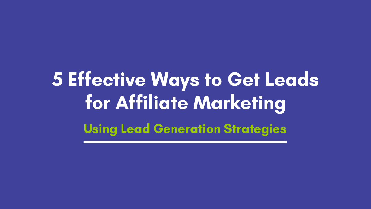 5 Effective Ways to Get Leads for Affiliate Marketing Using Lead Generation Strategies