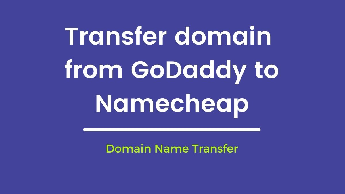 How to Transfer domain name from GoDaddy to Namecheap